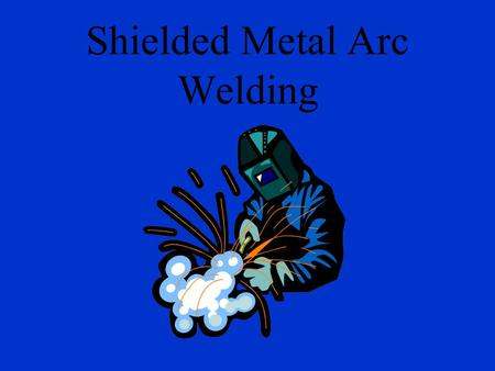 Shielded Metal Arc Welding Arc Welding? Uses electricity for heat.