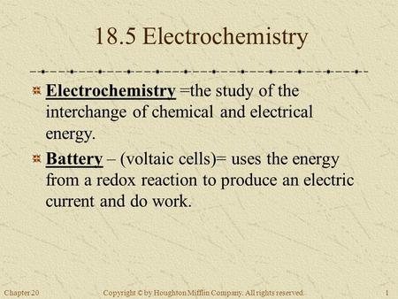 Chapter 201 Copyright © by Houghton Mifflin Company. All rights reserved. 18.5 Electrochemistry Electrochemistry =the study of the interchange of chemical.