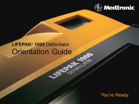 ©2006 Medtronic Emergency Response Systems You're Ready. LIFEPAK ® 1000 Defibrillator Orientation Guide.
