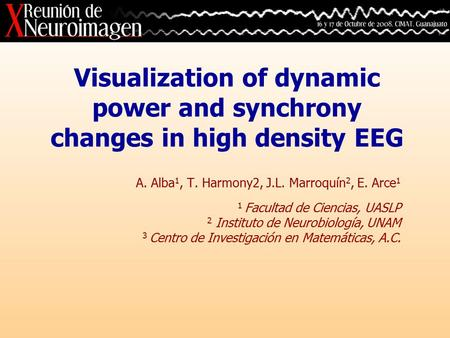 Visualization of dynamic power and synchrony changes in high density EEG A. Alba 1, T. Harmony2, J.L. Marroquín 2, E. Arce 1 1 Facultad de Ciencias, UASLP.