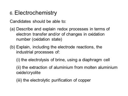 6. Electrochemistry Candidates should be able to: (a)Describe and explain redox processes in terms of electron transfer and/or of changes in oxidation.