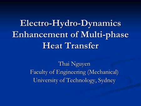 Electro-Hydro-Dynamics Enhancement of Multi-phase Heat Transfer Thai Nguyen Faculty of Engineering (Mechanical) University of Technology, Sydney.