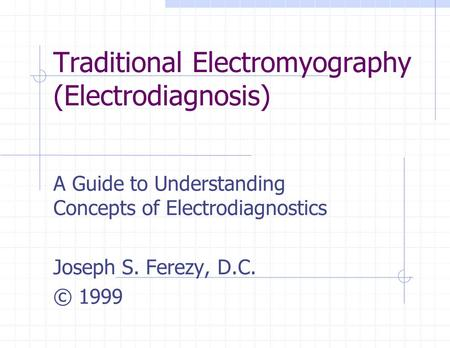 Traditional Electromyography (Electrodiagnosis) A Guide to Understanding Concepts of Electrodiagnostics Joseph S. Ferezy, D.C. © 1999.