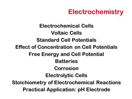 Electrochemistry Electrochemical Cells Voltaic Cells Standard Cell Potentials Effect of Concentration on Cell Potentials Free Energy and Cell Potential.