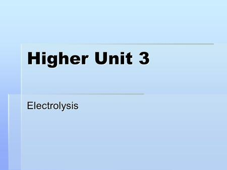 Higher Unit 3 Electrolysis. After today's lesson you should be able to:  Use 'Q = I x t' to calculate - the value of faraday - the mass of product at.