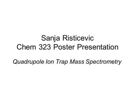 Sanja Risticevic Chem 323 Poster Presentation Quadrupole Ion Trap Mass Spectrometry.