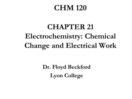 CHM 120 CHAPTER 21 Electrochemistry: Chemical Change and Electrical Work Dr. Floyd Beckford Lyon College.