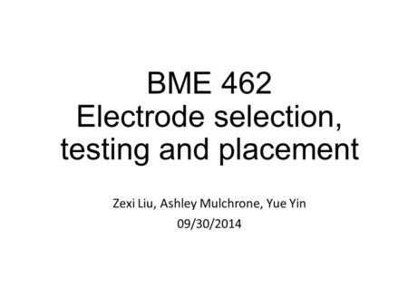 BME 462 Electrode selection, testing and placement Zexi Liu, Ashley Mulchrone, Yue Yin 09/30/2014.