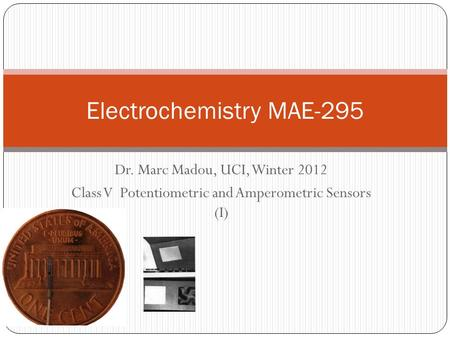 Dr. Marc Madou, UCI, Winter 2012 Class V Potentiometric and Amperometric Sensors (I) Electrochemistry MAE-295.