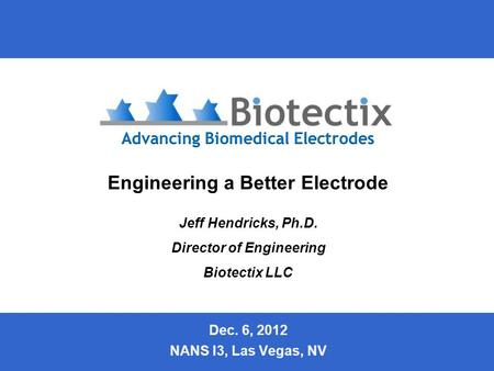 Slide 1 Engineering a Better Electrode Jeff Hendricks, Ph.D. Director of Engineering Biotectix LLC Dec. 6, 2012 NANS I3, Las Vegas, NV.