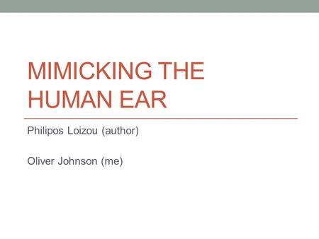 MIMICKING THE HUMAN EAR Philipos Loizou (author) Oliver Johnson (me)