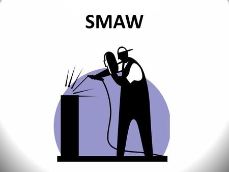 SMAW.  SHIELDED METAL ARC WELDING AWS Classification  ARC WELDING  STICK WELDING.