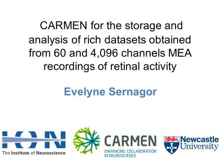 CARMEN for the storage and analysis of rich datasets obtained from 60 and 4,096 channels MEA recordings of retinal activity Evelyne Sernagor.