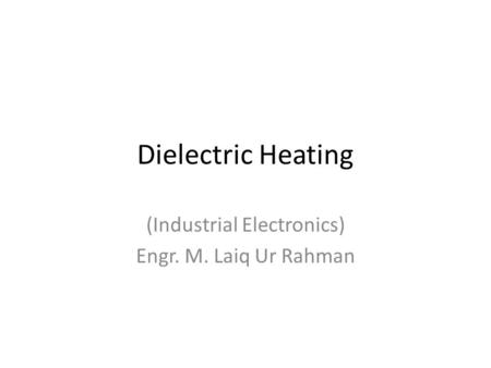 Dielectric Heating (Industrial Electronics) Engr. M. Laiq Ur Rahman.