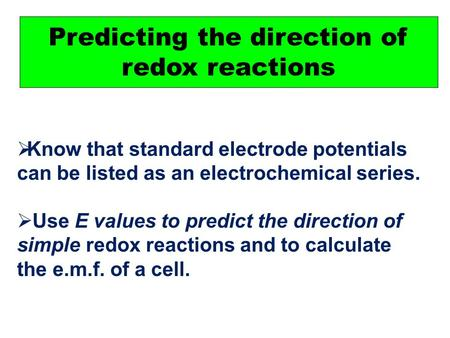 Predicting the direction of redox reactions  Know that standard electrode potentials can be listed as an electrochemical series.  Use E values to predict.