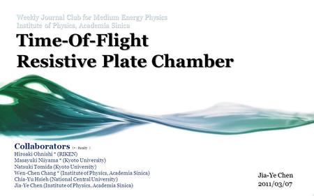 Weekly Journal Club for Medium Energy Physics Institute of Physics, Academia Sinica Time-Of-Flight Resistive Plate Chamber Jia-Ye Chen 2011/03/07 Collaborators.