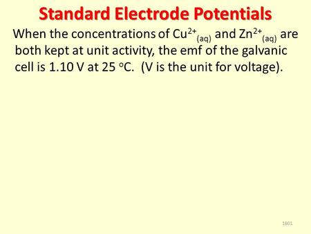 Standard Electrode Potentials When the concentrations of Cu 2+ (aq) and Zn 2+ (aq) are both kept at unit activity, the emf of the galvanic cell is 1.10.
