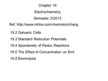 19.2 Galvanic Cells 19.3 Standard Reduction Potentials 19.4 Spontaneity of Redox Reactions 19.5 The Effect of Concentration on Emf 19.8 Electrolysis Chapter.