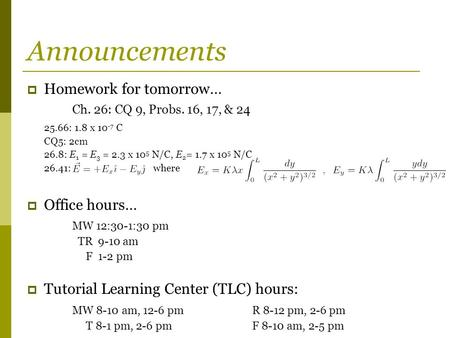 Announcements  Homework for tomorrow… Ch. 26: CQ 9, Probs. 16, 17, & 24 25.66: 1.8 x 10 -7 C CQ5: 2cm 26.8: E 1 = E 3 = 2.3 x 10 5 N/C, E 2 = 1.7 x 10.
