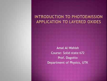 Amal Al-Wahish Course: Solid state 672 Prof. Dagotto Department of Physics, UTK.