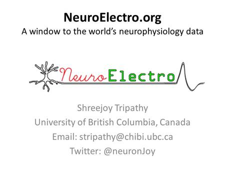 NeuroElectro.org A window to the world's neurophysiology data Shreejoy Tripathy University of British Columbia, Canada   Twitter: