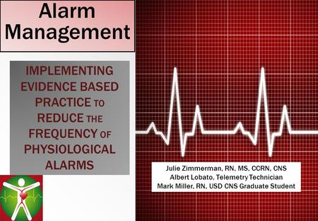 Alarm Management IMPLEMENTING EVIDENCE BASED PRACTICE TO REDUCE THE FREQUENCY OF PHYSIOLOGICAL ALARMS Julie Zimmerman, RN, MS, CCRN, CNS Albert Lobato,