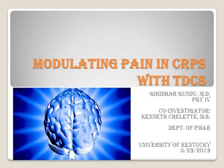 Modulating pain in CRPS with tDCS Giridhar Gundu, M.D. PGY IV Co-investigator: Kenneth Chelette, M.S. Dept. of PM&R University of Kentucky 5/23/2013.