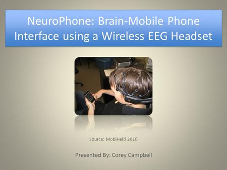 NeuroPhone: Brain-Mobile Phone Interface using a Wireless EEG Headset Source: MobiHeld 2010 Presented By: Corey Campbell.