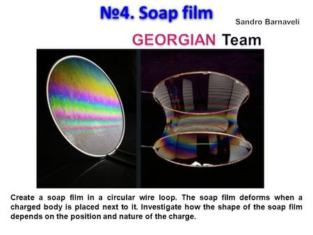 №4. Soap film Create a soap film in a circular wire loop. The soap film deforms when a charged body is placed next to it. Investigate how the shape of.