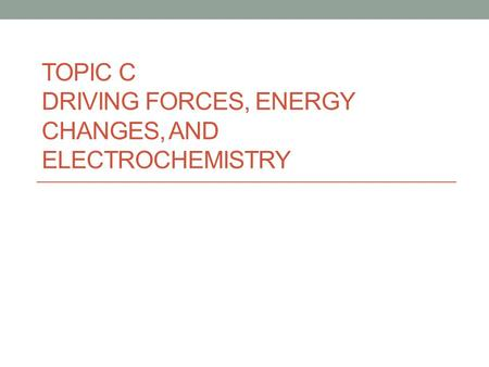 TOPIC C DRIVING FORCES, ENERGY CHANGES, AND ELECTROCHEMISTRY.