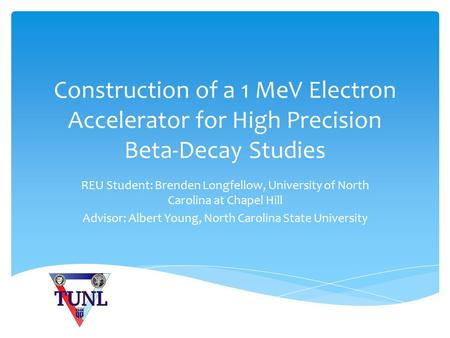 Construction of a 1 MeV Electron Accelerator for High Precision Beta-Decay Studies REU Student: Brenden Longfellow, University of North Carolina at Chapel.