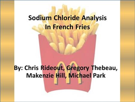 Sodium Chloride Analysis In French Fries By: Chris Rideout, Gregory Thebeau, Makenzie Hill, Michael Park.