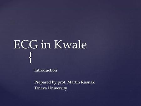 { ECG in Kwale Introduction Prepared by prof. Martin Rusnak Trnava University.