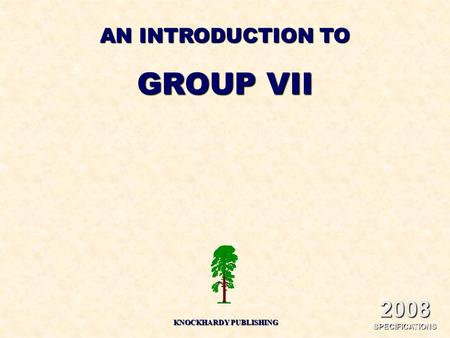 AN INTRODUCTION TO GROUP VII KNOCKHARDY PUBLISHING 2008 SPECIFICATIONS.