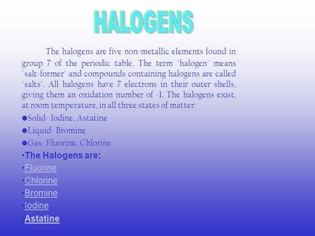The halogens are five non-metallic elements found in group 7 of the periodic table. The term halogen means salt-former and compounds containing halogens.