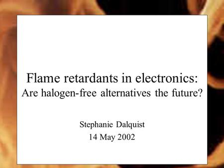Flame retardants in electronics: Are halogen-free alternatives the future? Stephanie Dalquist 14 May 2002.