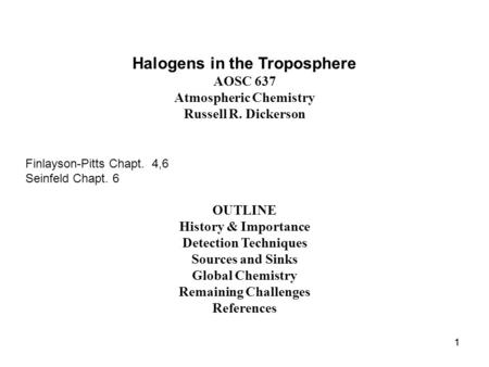 11 Halogens in the Troposphere AOSC 637 Atmospheric Chemistry Russell R. Dickerson Finlayson-Pitts Chapt. 4,6 Seinfeld Chapt. 6 OUTLINE History & Importance.