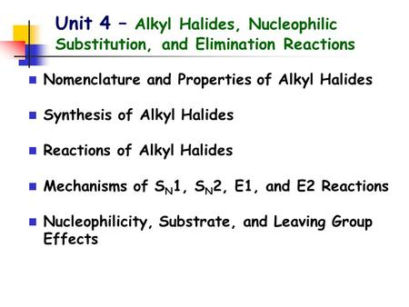 Unit 4 – Alkyl Halides, Nucleophilic Substitution, and Elimination Reactions Nomenclature and Properties of Alkyl Halides Synthesis of Alkyl Halides Reactions.
