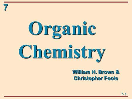 7-1 7 Organic Chemistry William H. Brown & Christopher Foote.