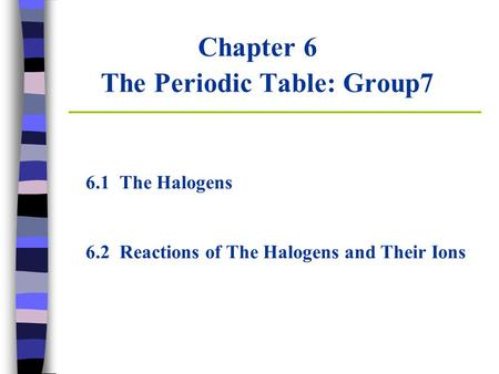 Chapter 6 The Periodic Table: Group7 6.1 The Halogens 6.2 Reactions of The Halogens and Their Ions.