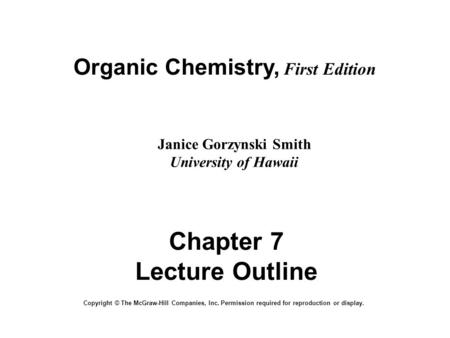 Organic Chemistry, First Edition Janice Gorzynski Smith University of Hawaii Chapter 7 Lecture Outline Copyright © The McGraw-Hill Companies, Inc. Permission.