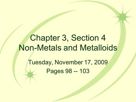 Chapter 3, Section 4 Non-Metals and Metalloids Tuesday, November 17, 2009 Pages 98 -- 103.