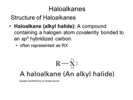 Structure of Haloalkanes Haloalkane (alkyl halide): A compound containing a halogen atom covalently bonded to an sp 3 hybridized carbon. often represented.