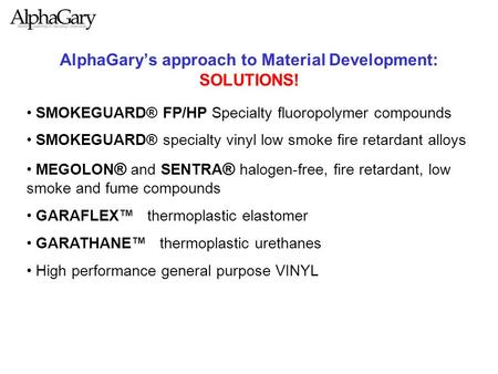 AlphaGary's approach to Material Development: SOLUTIONS! SMOKEGUARD® FP/HP Specialty fluoropolymer compounds SMOKEGUARD® specialty vinyl low smoke fire.