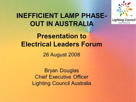 1 INEFFICIENT LAMP PHASE- OUT IN AUSTRALIA Presentation to Electrical Leaders Forum 26 August 2008 Bryan Douglas Chief Executive Officer Lighting Council.