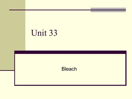 Unit 33 Bleach. Types of Bleaches Household chlorine bleach – a solution of chlorine in sodium hydroxide solution Cl 2(aq) + 2NaOH (aq)  NaCl (aq) +
