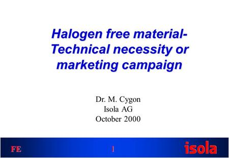 FE Halogen free material- Technical necessity or marketing campaign 1 Dr. M. Cygon Isola AG October 2000.