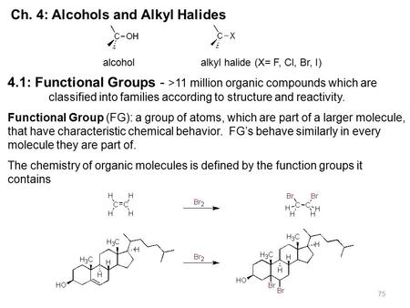 75 Ch. 4: Alcohols and Alkyl Halides alcohol alkyl halide (X= F, Cl, Br, I) 4.1: Functional Groups - >11 million organic compounds which are classified.