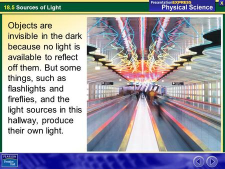 18.5 Sources of Light Objects are invisible in the dark because no light is available to reflect off them. But some things, such as flashlights and fireflies,