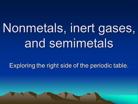 Nonmetals, inert gases, and semimetals Exploring the right side of the periodic table.